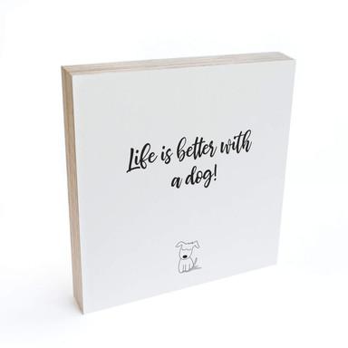 Holzbild zum Hinstellen - Life is better with a dog - 15x15cm